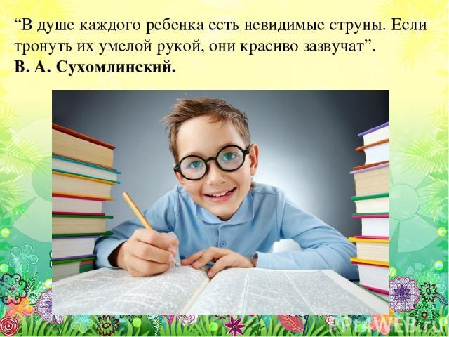 """""""В душе каждого ребенка есть невидимые струны. Если тронуть их умелой рукой, они красиво зазвучат"""". В. А. Сухомлинский."""