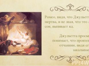 Ромео, видя, что Джульетта мертва, и не зная, что это лишь сон, выпивает яд. Джу