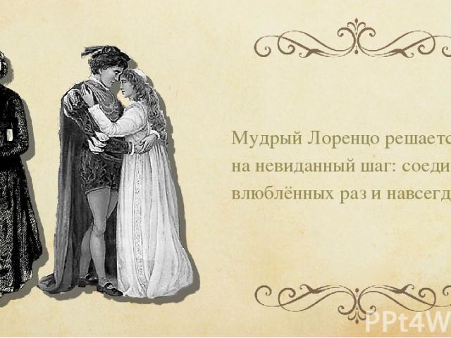 Мудрый Лоренцо решается на невиданный шаг: соединить влюблённых раз и навсегда.