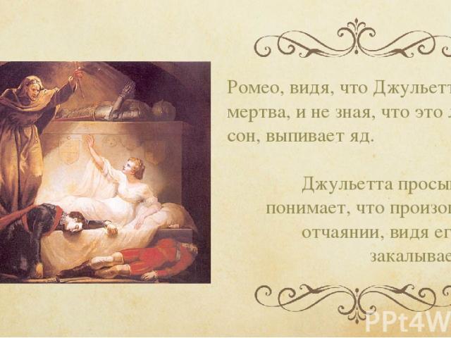 Ромео, видя, что Джульетта мертва, и не зная, что это лишь сон, выпивает яд. Джульетта просыпается, понимает, что произошло и в отчаянии, видя его труп, закалывает себя.