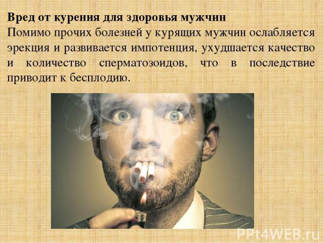 Вред от курения для здоровья мужчин Помимо прочих болезней у курящих мужчин ослабляется эрекция и развивается импотенция, ухудшается качество и количество сперматозоидов, что в последствие приводит к бесплодию.