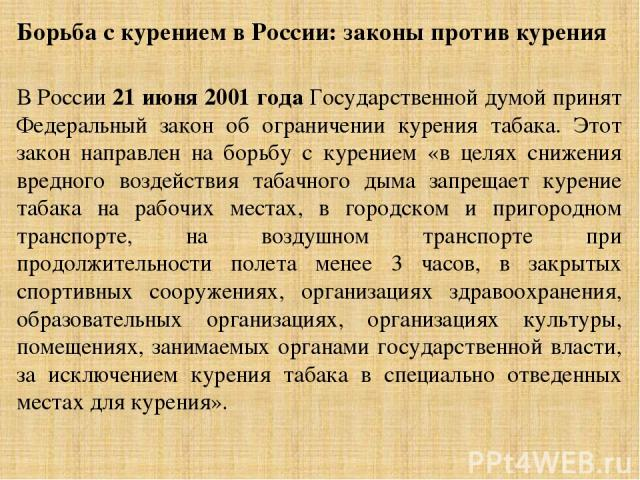 Борьба с курением в России: законы против курения В России 21 июня 2001 года Государственной думой принят Федеральный закон об ограничении курения табака. Этот закон направлен на борьбу с курением «в целях снижения вредного воздействия табачного ды…