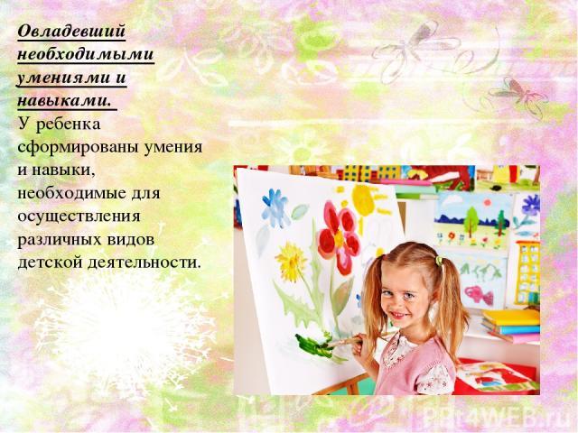 Овладевший необходимыми умениями и навыками. У ребенка сформированы умения и навыки, необходимые для осуществления различных видов детской деятельности.