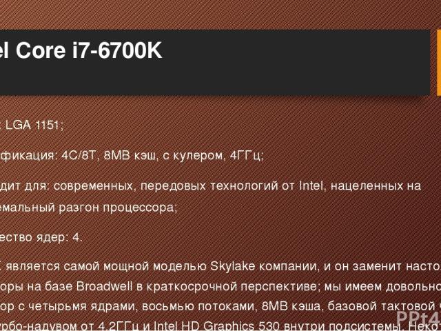Intel Core i7-6700K Сокет: LGA 1151; Спецификация: 4C/8T, 8MB кэш, с кулером, 4ГГц; Подходит для: современных, передовых технологий от Intel, нацеленных на экстремальный разгон процессора; Количество ядер: 4. i7-6700K является самой мощной моделью S…