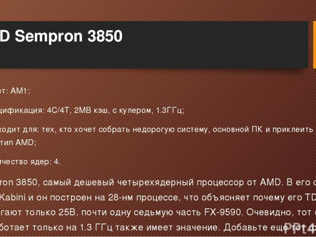 AMD Sempron 3850 Сокет: AM1; Спецификация: 4C/4T, 2MB кэш, с кулером, 1.3ГГц; Подходит для: тех, кто хочет собрать недорогую систему, основной ПК и приклеить на него логотип AMD; Количество ядер: 4. Sempron 3850, самый дешевый четырехядерный процесс…