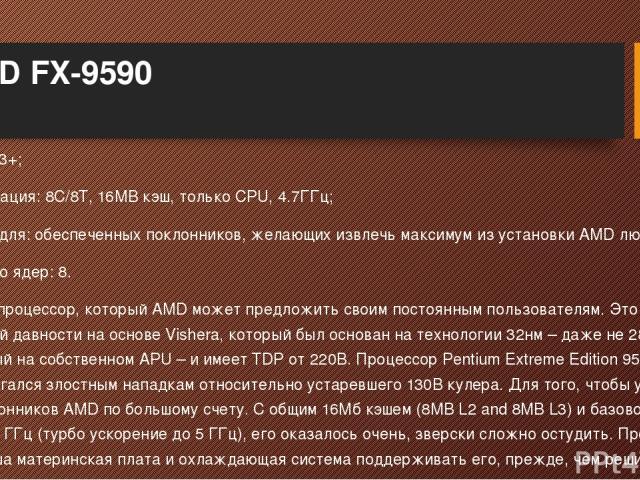 AMD FX-9590 Сокет: AM3+; Спецификация: 8C/8T, 16MB кэш, только CPU, 4.7ГГц; Подходит для: обеспеченных поклонников, желающих извлечь максимум из установки AMD любой ценой; Количество ядер: 8. Это лучший процессор, который AMD может предложить своим …