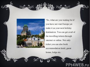 So, what are you waiting for if you have not visit Europe yet make it as your ne