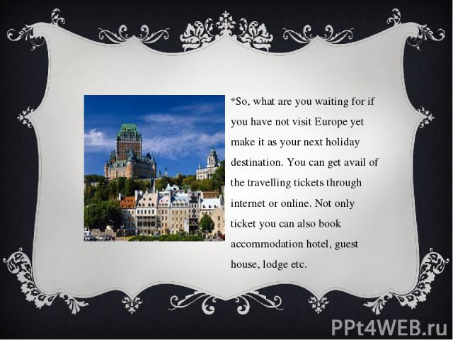 So, what are you waiting for if you have not visit Europe yet make it as your next holiday destination. You can get avail of the travelling tickets through internet or online. Not only ticket you can also book accommodation hotel, guest house, lodge etc.
