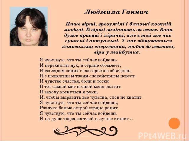 Людмила Ганнич Пише вірші, зрозумілі і близькі кожній людині. Її вірші зачіпають за живе. Вони дуже красиві і ліричні, але в той же час сучасні і актуальні. У них відчувається колосальна енергетика, любов до життя, віра у майбутнє. Я чувствую, что т…