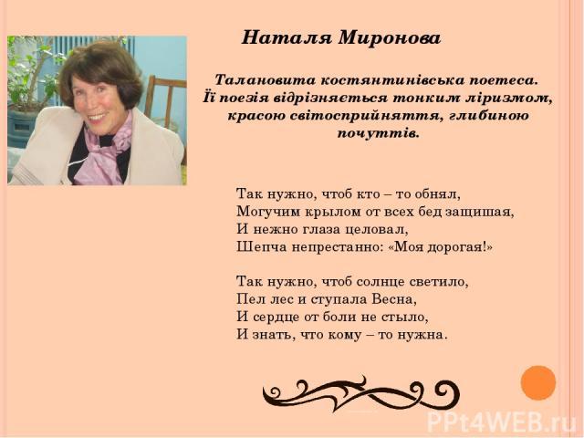 Наталя Миронова Талановита костянтинівська поетеса. Її поезія відрізняється тонким ліризмом, красою світосприйняття, глибиною почуттів. Так нужно, чтоб кто – то обнял, Могучим крылом от всех бед защишая, И нежно глаза целовал, Шепча непрестанно: «Мо…