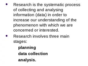 What is Research? Research is the systematic process of collecting and analysing