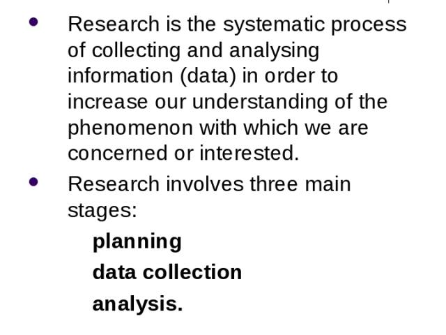 What is Research? Research is the systematic process of collecting and analysing information (data) in order to increase our understanding of the phenomenon with which we are concerned or interested. Research involves three main stages: planning dat…