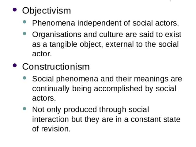 Ontological Considerations Objectivism Phenomena independent of social actors. Organisations and culture are said to exist as a tangible object, external to the social actor. Constructionism Social phenomena and their meanings are continually being …