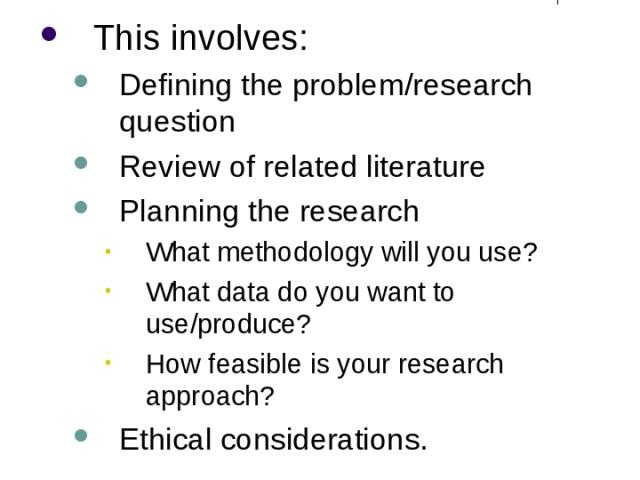 Research Design This involves: Defining the problem/research question Review of related literature Planning the research What methodology will you use? What data do you want to use/produce? How feasible is your research approach? Ethical considerations.
