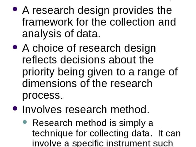 What is Research Design? A research design provides the framework for the collection and analysis of data. A choice of research design reflects decisions about the priority being given to a range of dimensions of the research process. Involves resea…
