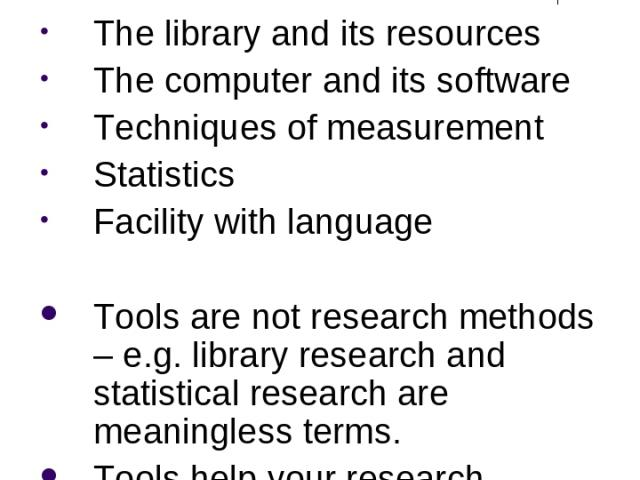 Tools of Research The library and its resources The computer and its software Techniques of measurement Statistics Facility with language Tools are not research methods – e.g. library research and statistical research are meaningless terms. Tools he…