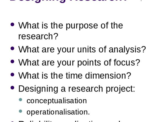 What do you need to think about when Designing Research? What is the purpose of the research? What are your units of analysis? What are your points of focus? What is the time dimension? Designing a research project: conceptualisation operationalisat…