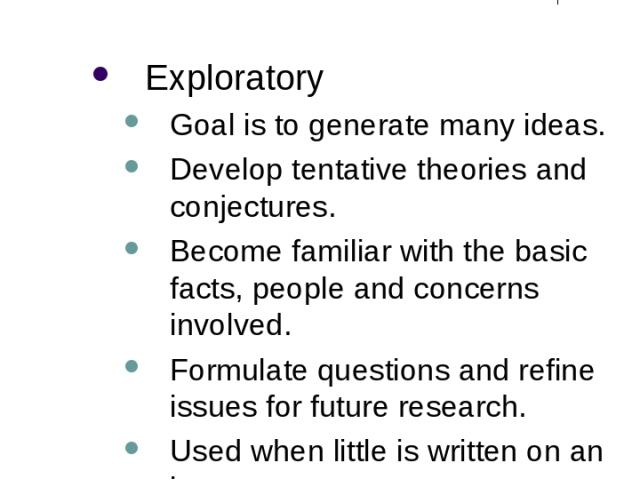 Different Purposes of Research (1) Exploratory Goal is to generate many ideas. Develop tentative theories and conjectures. Become familiar with the basic facts, people and concerns involved. Formulate questions and refine issues for future research.…