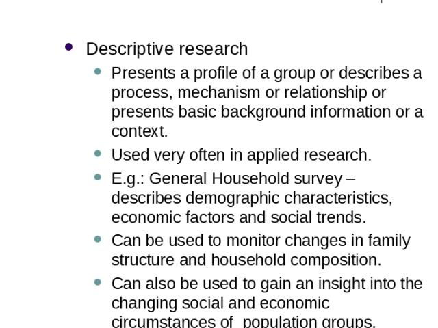 Different Purposes of Research (2) Descriptive research Presents a profile of a group or describes a process, mechanism or relationship or presents basic background information or a context. Used very often in applied research. E.g.: General Househo…