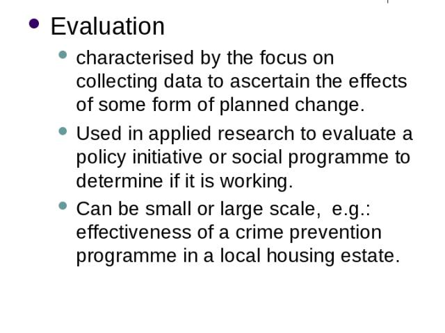 Different Purposes of Research (4) Evaluation characterised by the focus on collecting data to ascertain the effects of some form of planned change. Used in applied research to evaluate a policy initiative or social programme to determine if it is w…