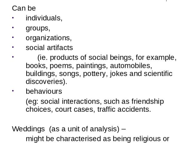 Units of Analysis Can be individuals, groups, organizations, social artifacts (ie. products of social beings, for example, books, poems, paintings, automobiles, buildings, songs, pottery, jokes and scientific discoveries). behaviours (eg: social int…