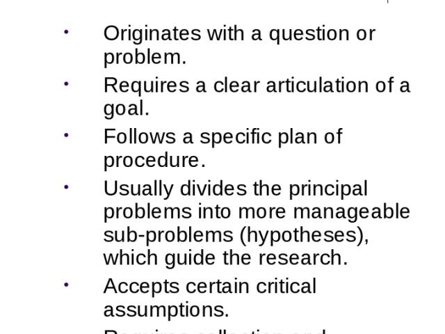The Research Process Originates with a question or problem. Requires a clear articulation of a goal. Follows a specific plan of procedure. Usually divides the principal problems into more manageable sub-problems (hypotheses), which guide the researc…
