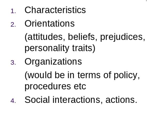 Points of Focus Characteristics Orientations (attitudes, beliefs, prejudices, personality traits) Organizations (would be in terms of policy, procedures etc Social interactions, actions.