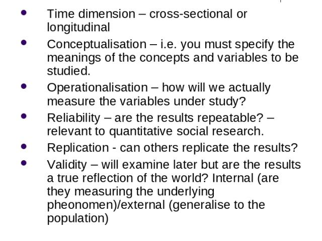 Other things to Note Time dimension – cross-sectional or longitudinal Conceptualisation – i.e. you must specify the meanings of the concepts and variables to be studied. Operationalisation – how will we actually measure the variables under study? Re…