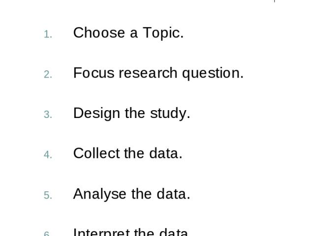 Steps in Research Design Choose a Topic. Focus research question. Design the study. Collect the data. Analyse the data. Interpret the data. Present the results.