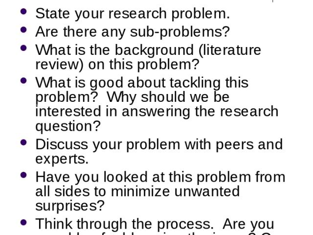 Defining the Research Problem State your research problem. Are there any sub-problems? What is the background (literature review) on this problem? What is good about tackling this problem? Why should we be interested in answering the research questi…