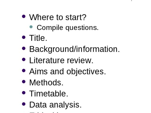 Research Design Where to start? Compile questions. Title. Background/information. Literature review. Aims and objectives. Methods. Timetable. Data analysis. Ethical issues. Resources. Dissemination?