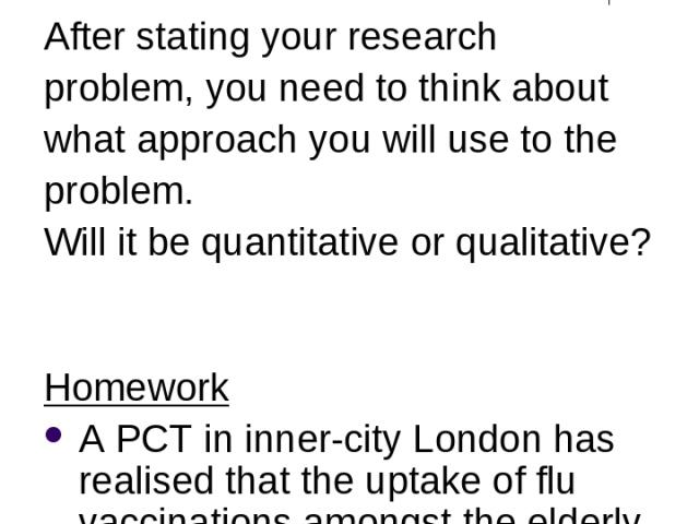 Designing the Research After stating your research problem, you need to think about what approach you will use to the problem. Will it be quantitative or qualitative? Homework A PCT in inner-city London has realised that the uptake of flu vaccinatio…