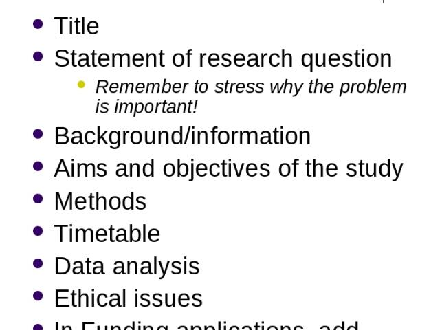 Research Proposal (More formal than Research Design) Title Statement of research question Remember to stress why the problem is important! Background/information Aims and objectives of the study Methods Timetable Data analysis Ethical issues In Fund…