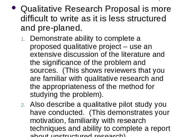 Qualitative Research Proposal Qualitative Research Proposal is more difficult to write as it is less structured and pre-planed. Demonstrate ability to complete a proposed qualitative project – use an extensive discussion of the literature and the si…