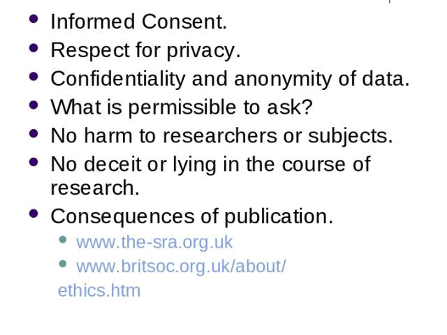 Ethical Issues Informed Consent. Respect for privacy. Confidentiality and anonymity of data. What is permissible to ask? No harm to researchers or subjects. No deceit or lying in the course of research. Consequences of publication. www.the-sra.org.u…