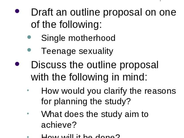 Research Design Exercise Draft an outline proposal on one of the following: Single motherhood Teenage sexuality Discuss the outline proposal with the following in mind: How would you clarify the reasons for planning the study? What does the study ai…
