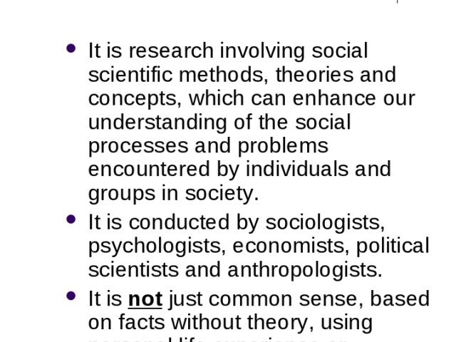 What is Social Research? It is research involving social scientific methods, theories and concepts, which can enhance our understanding of the social processes and problems encountered by individuals and groups in society. It is conducted by sociolo…