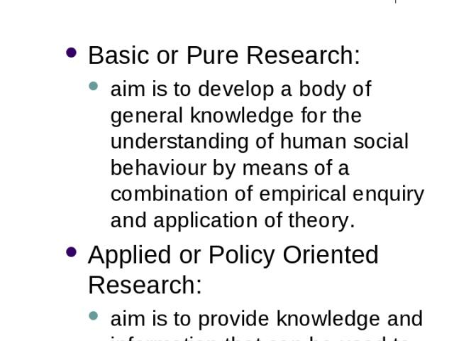 2 Forms of Social Research Basic or Pure Research: aim is to develop a body of general knowledge for the understanding of human social behaviour by means of a combination of empirical enquiry and application of theory. Applied or Policy Oriented Res…