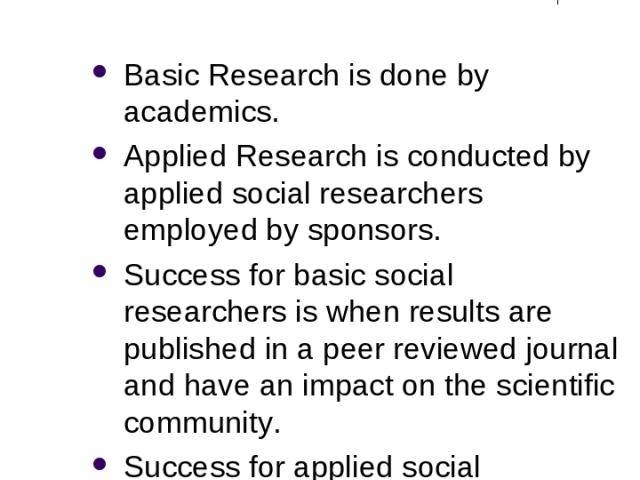 2 Forms of Social Research: Basic Research is done by academics. Applied Research is conducted by applied social researchers employed by sponsors. Success for basic social researchers is when results are published in a peer reviewed journal and have…