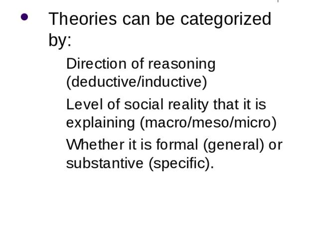 Theory and Research Theories can be categorized by: Direction of reasoning (deductive/inductive) Level of social reality that it is explaining (macro/meso/micro) Whether it is formal (general) or substantive (specific).