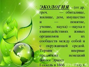 ЭКОЛОГИЯ - (отдр. греч.οἶκος— обиталище, жилище, дом, имущество иλόγος— пон