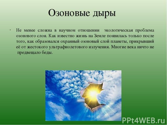 Озоновые дыры Не менее сложна в научном отношении экологическая проблема озонового слоя. Как известно жизнь на Земле появилась только после того, как образовался охранный озоновый слой планеты, прикрывший её от жестокого ультрафиолетового излучения.…