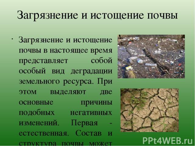 Загрязнение и истощение почвы Загрязнение и истощение почвы в настоящее время представляет собой особый вид деградации земельного ресурса. При этом выделяют две основные причины подобных негативных изменений. Первая - естественная. Состав и структур…