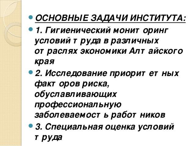 ОСНОВНЫЕ ЗАДАЧИ ИНСТИТУТА: 1. Гигиенический мониторинг условий труда в различных отраслях экономики Алтайского края 2. Исследование приоритетных факторов риска, обуславливающих профессиональную заболеваемость работников 3. Специальная оценка условий труда