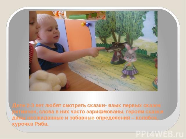 Дети 2-3 лет любят смотреть сказки- язык первых сказок ритмичен, слова в них часто зарифмованы, героям сказки даны неожиданные и забавные определения – колобок, курочка Ряба.