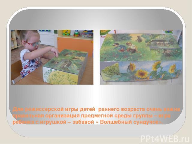 Для режиссерской игры детей раннего возраста очень важна правильная организация предметной среды группы – игра ребенка с игрушкой – забавой « Волшебный сундучок».