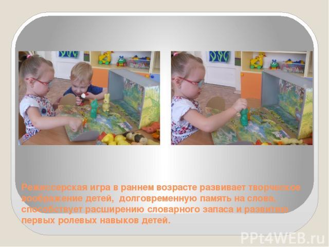 Режиссерская игра в раннем возрасте развивает творческое воображение детей, долговременную память на слова, способствует расширению словарного запаса и развитию первых ролевых навыков детей.