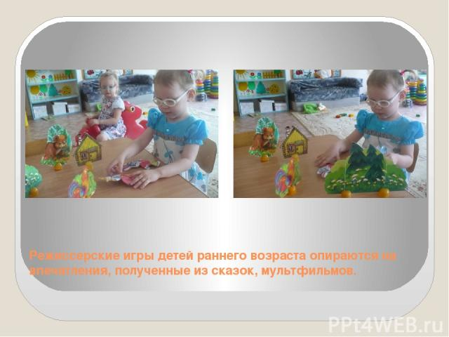 Режиссерские игры детей раннего возраста опираются на впечатления, полученные из сказок, мультфильмов.