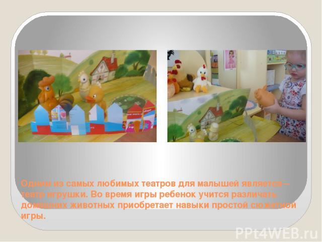 Одним из самых любимых театров для малышей является – театр игрушки. Во время игры ребенок учится различать домашних животных приобретает навыки простой сюжетной игры.