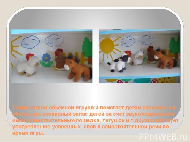 Театр мягкой обьемной игрушки помогает детям расширять и обогащать словарный запас детей за счет звукоподражаний, имен существительных(лошадка, петушок и т.д.),способствует употреблению усвоенных слов в самостоятельной речи во время игры.